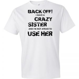 Back Off! I Have A Crazy Sister And I'm Not Afraid To Use Her