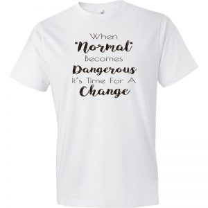 When Normal Becomes Dangerous It's Time For A Change